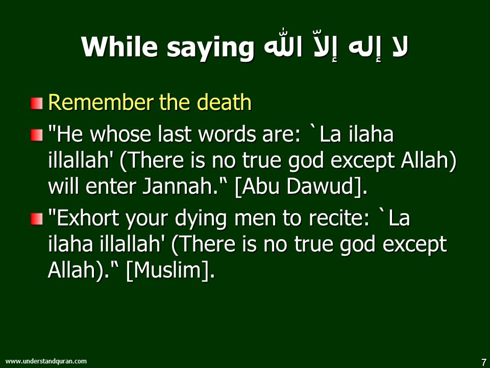 7 www.understandquran.com While saying لا إله إلاّ الله Remember the death He whose last words are: `La ilaha illallah (There is no true god except Allah) will enter Jannah. ' [Abu Dawud].
