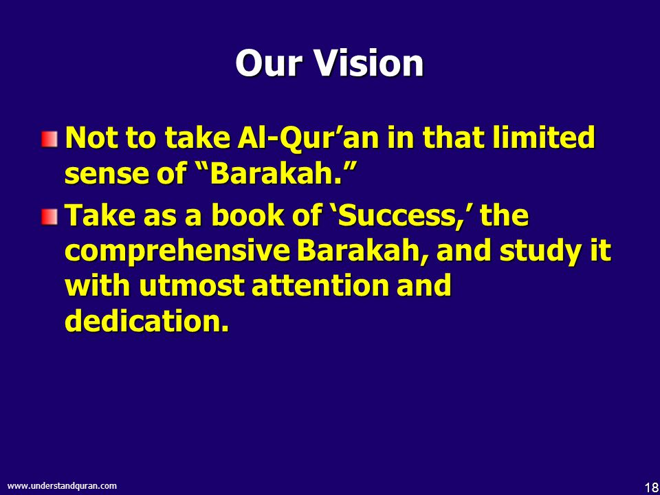"18 www.understandquran.com Our Vision Not to take Al-Qur'an in that limited sense of ""Barakah."" Take as a book of 'Success,' the comprehensive Barakah"