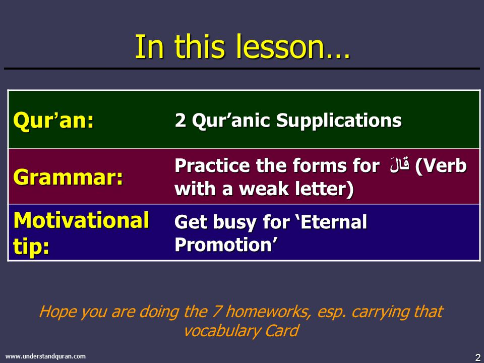2 www.understandquran.com In this lesson… Qur ' an: 2 Qur'anic Supplications Grammar: Practice the forms for قَالَ (Verb with a weak letter) Motivational tip: Get busy for 'Eternal Promotion' Hope you are doing the 7 homeworks, esp.