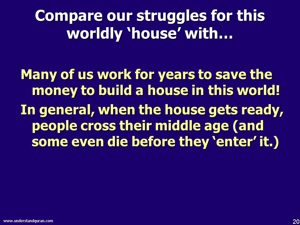 20 www.understandquran.com Compare our struggles for this worldly 'house' with… Many of us work for years to save the money to build a house in this w