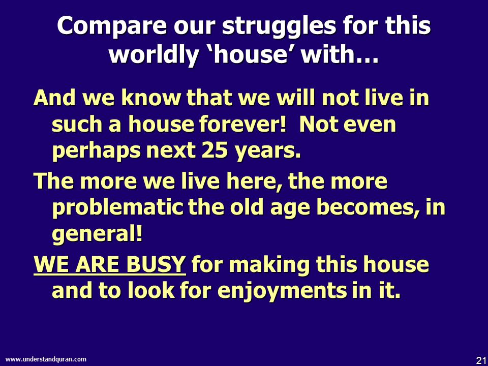 21 www.understandquran.com Compare our struggles for this worldly 'house' with… And we know that we will not live in such a house forever! Not even pe