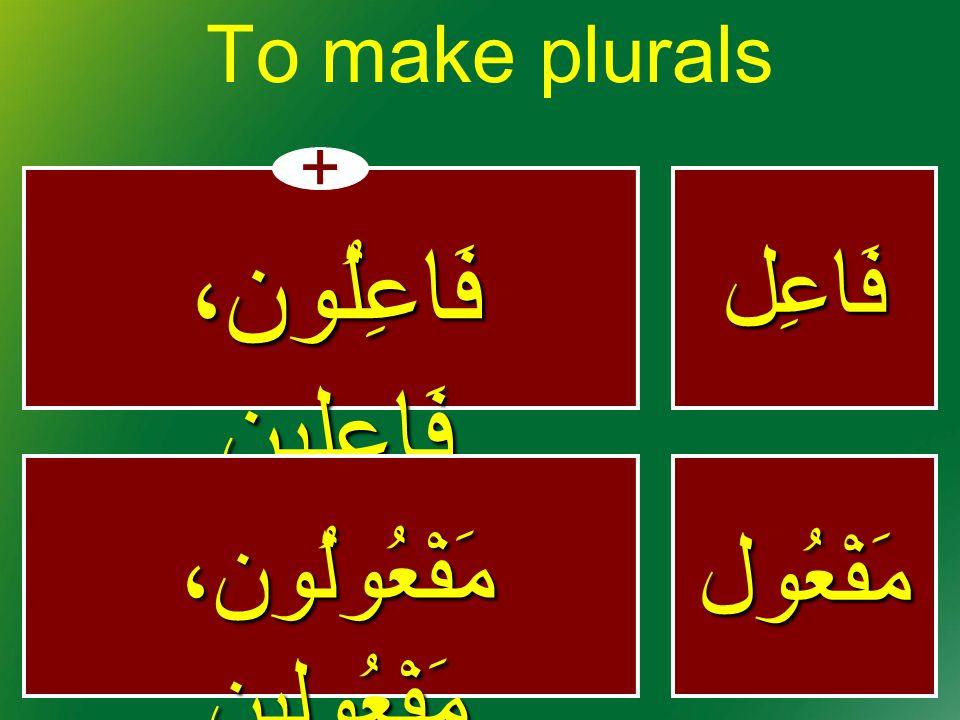 فَاعِل + فَاعِلُون، فَاعِلِين To make pluralsمَفْعُول مَفْعُولُون، مَفْعُولِين