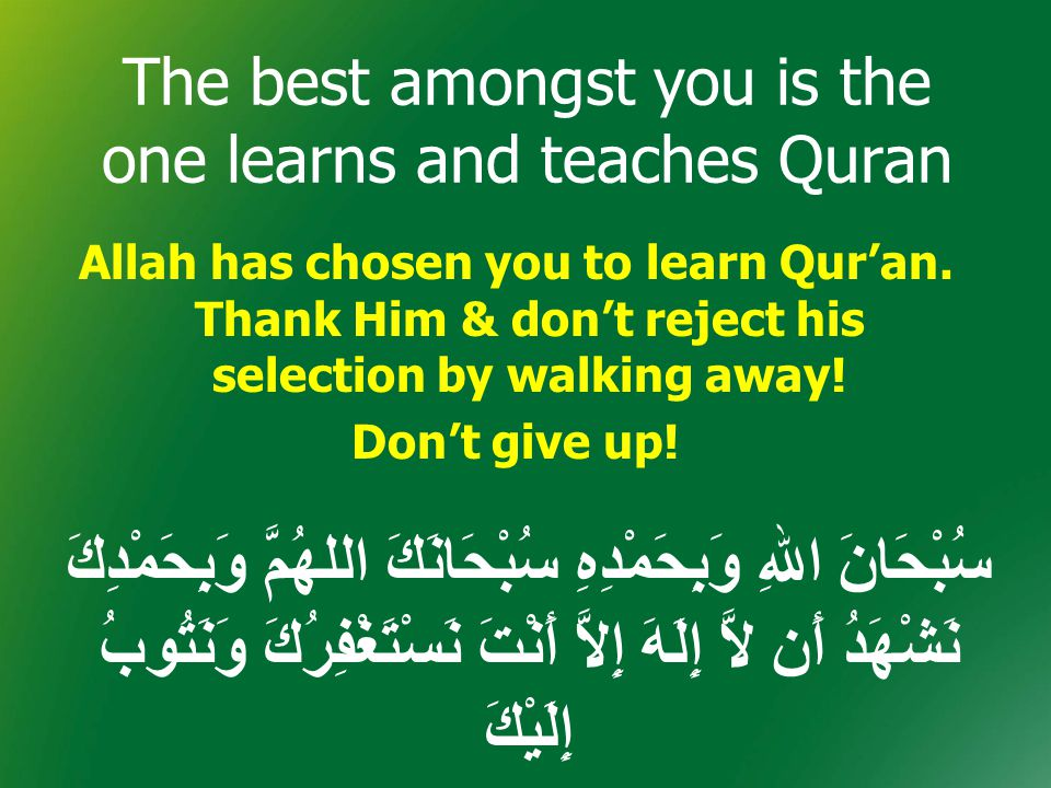 The best amongst you is the one learns and teaches Quran Allah has chosen you to learn Qur'an. Thank Him & don't reject his selection by walking away!