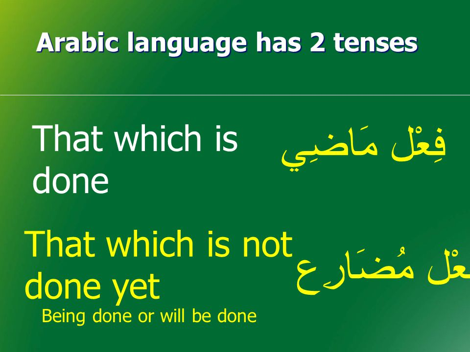 Arabic language has 2 tenses Being done or will be done فِعْل مَاضِي فِعْل مُضَارِع That which is done That which is not done yet