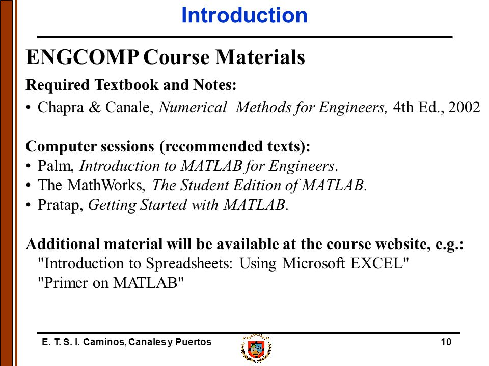 E. T. S. I. Caminos, Canales y Puertos10 Introduction ENGCOMP Course Materials Required Textbook and Notes: Chapra & Canale, Numerical Methods for Eng