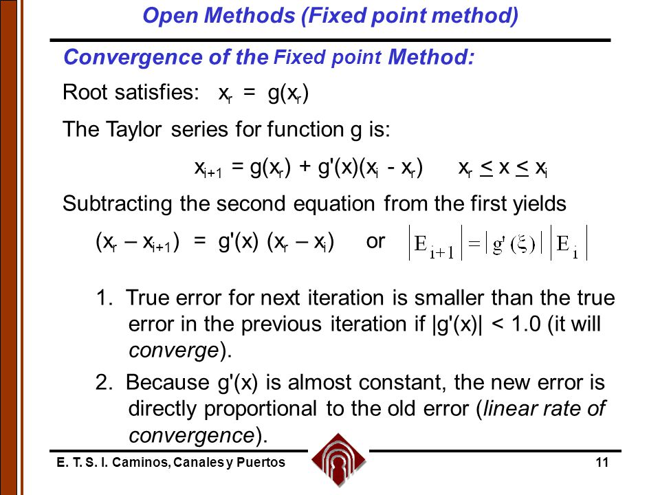 E. T. S. I. Caminos, Canales y Puertos11 Convergence of the Fixed point Method: Root satisfies: x r = g(x r ) The Taylor series for function g is: x i