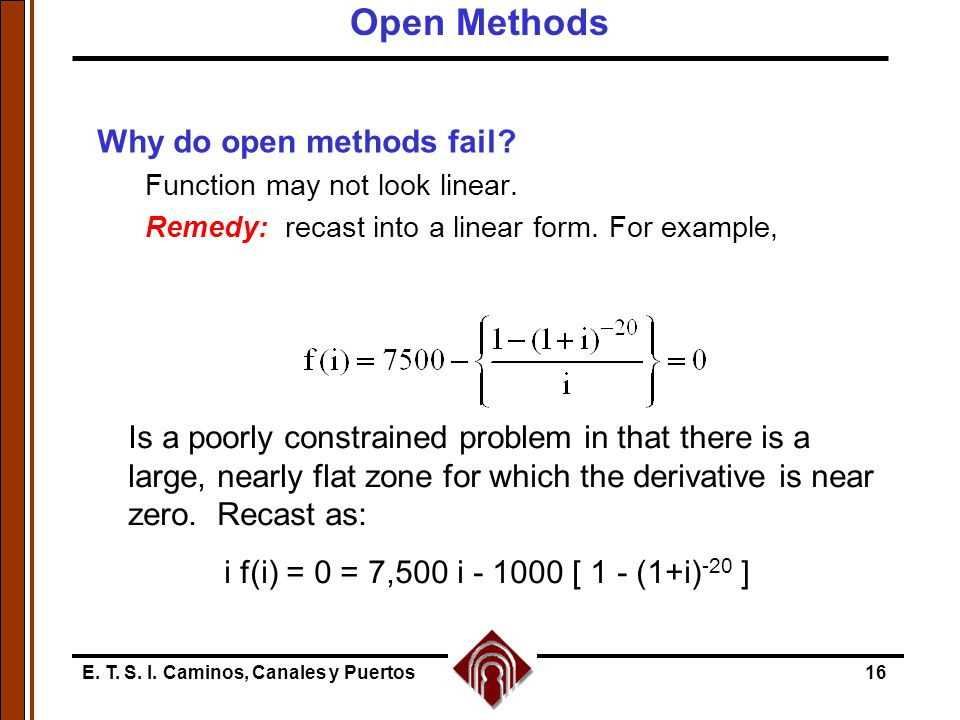 E. T. S. I. Caminos, Canales y Puertos16 Why do open methods fail? Function may not look linear. Remedy: recast into a linear form. For example, Is a