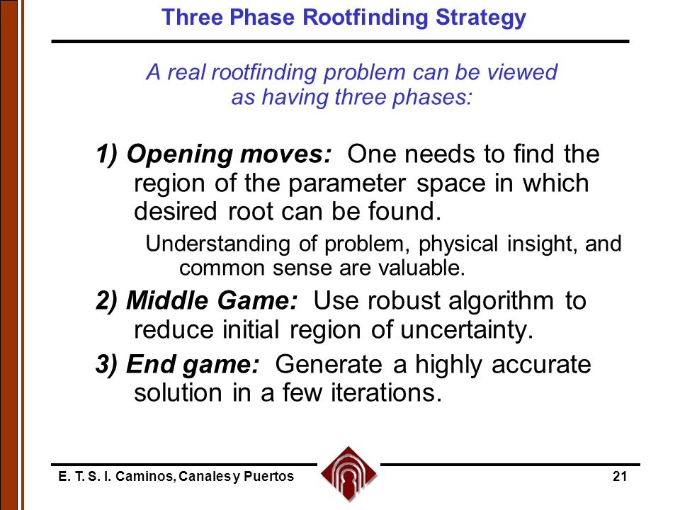 E. T. S. I. Caminos, Canales y Puertos21 A real rootfinding problem can be viewed as having three phases: 1) Opening moves: One needs to find the regi