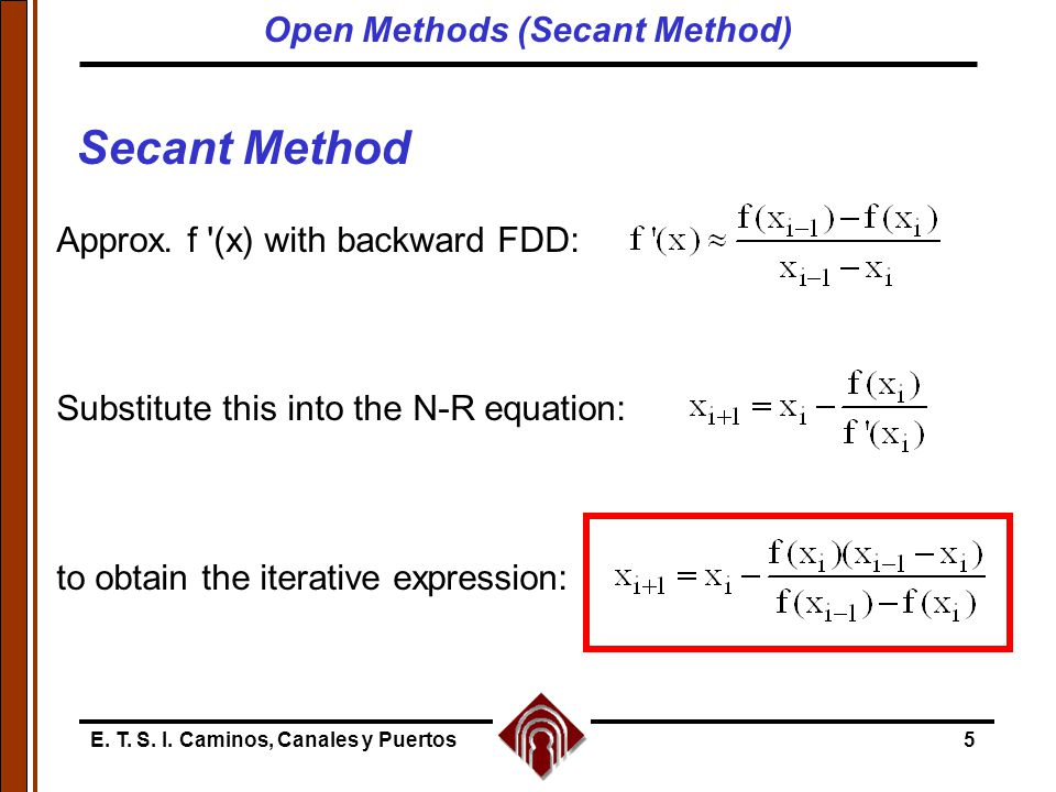 E. T. S. I. Caminos, Canales y Puertos5 Secant Method Approx. f '(x) with backward FDD: Substitute this into the N-R equation: to obtain the iterative