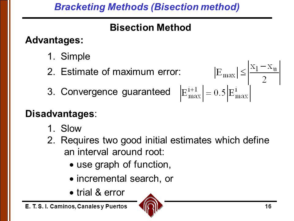 E. T. S. I. Caminos, Canales y Puertos16 Bisection Method Advantages: 1. Simple 2. Estimate of maximum error: 3. Convergence guaranteed Disadvantages: