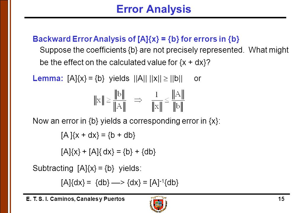 E. T. S. I. Caminos, Canales y Puertos15 Backward Error Analysis of [A]{x} = {b} for errors in {b} Suppose the coefficients {b} are not precisely repr