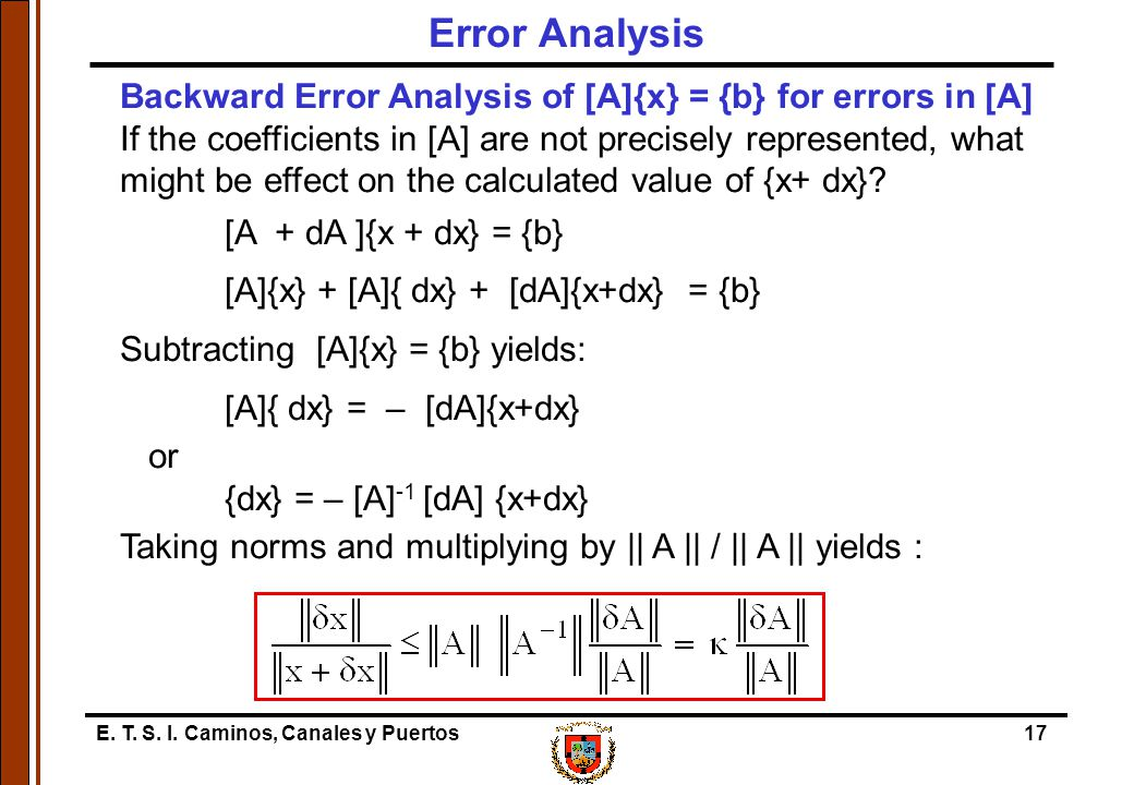E. T. S. I. Caminos, Canales y Puertos17 Backward Error Analysis of [A]{x} = {b} for errors in [A] If the coefficients in [A] are not precisely repres