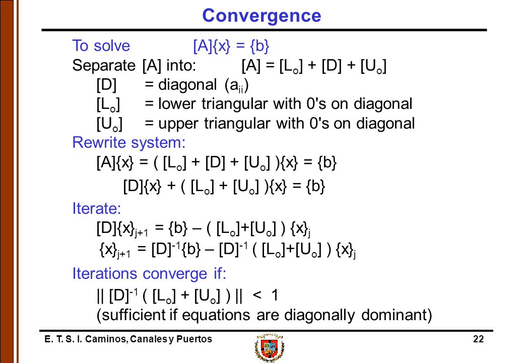 E. T. S. I. Caminos, Canales y Puertos22 To solve[A]{x} = {b} Separate [A] into:[A] = [L o ] + [D] + [U o ] [D] = diagonal (a ii ) [L o ] = lower tria