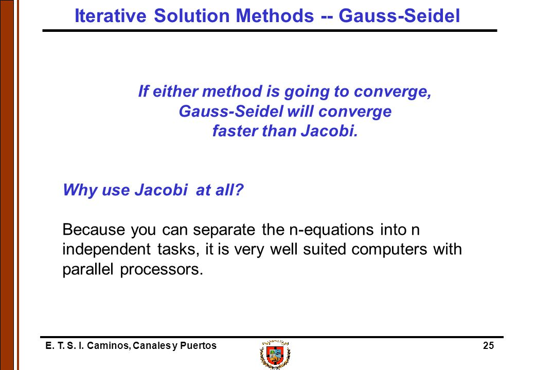 E. T. S. I. Caminos, Canales y Puertos25 If either method is going to converge, Gauss-Seidel will converge faster than Jacobi. Why use Jacobi at all?