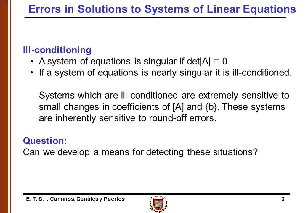 E. T. S. I. Caminos, Canales y Puertos3 Ill-conditioning A system of equations is singular if det|A| = 0 If a system of equations is nearly singular i