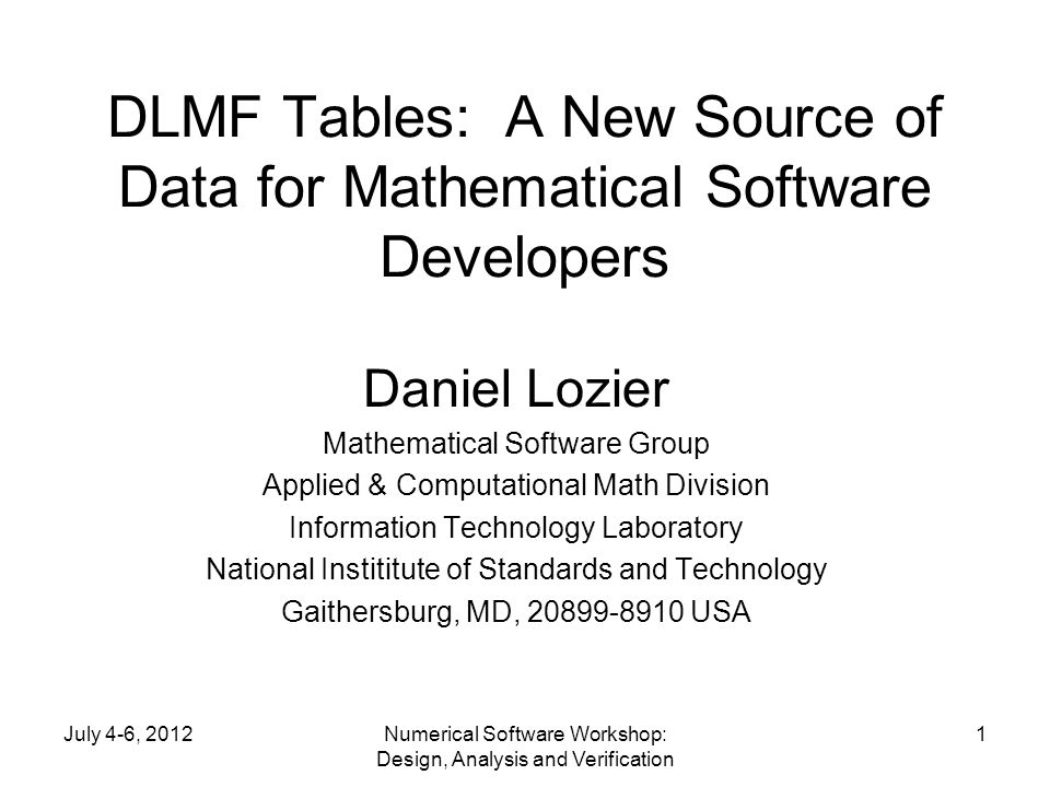 July 4-6, 2012Numerical Software Workshop: Design, Analysis and Verification 1 DLMF Tables: A New Source of Data for Mathematical Software Developers Daniel Lozier Mathematical Software Group Applied & Computational Math Division Information Technology Laboratory National Instititute of Standards and Technology Gaithersburg, MD, 20899-8910 USA