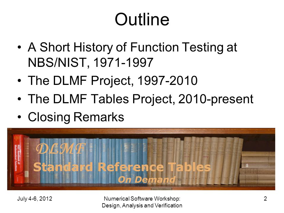 Outline A Short History of Function Testing at NBS/NIST, 1971-1997 The DLMF Project, 1997-2010 The DLMF Tables Project, 2010-present Closing Remarks July 4-6, 2012Numerical Software Workshop: Design, Analysis and Verification 2