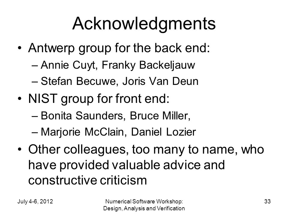 Acknowledgments Antwerp group for the back end: –Annie Cuyt, Franky Backeljauw –Stefan Becuwe, Joris Van Deun NIST group for front end: –Bonita Saunders, Bruce Miller, –Marjorie McClain, Daniel Lozier Other colleagues, too many to name, who have provided valuable advice and constructive criticism July 4-6, 2012Numerical Software Workshop: Design, Analysis and Verification 33