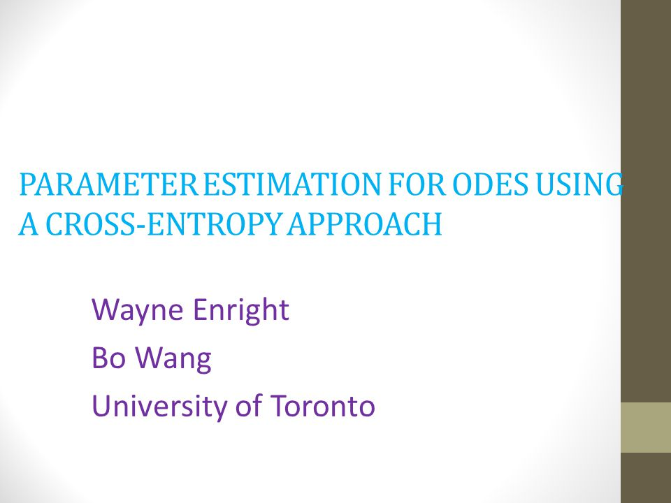 PARAMETER ESTIMATION FOR ODES USING A CROSS-ENTROPY APPROACH Wayne Enright Bo Wang University of Toronto