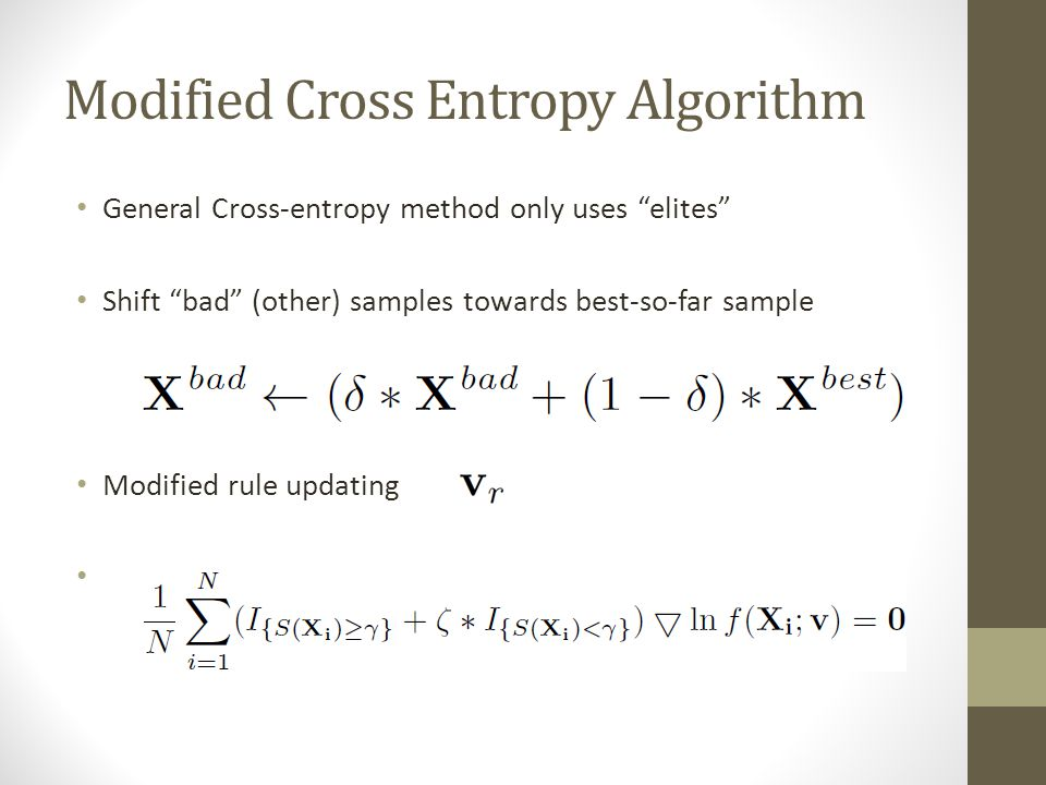 Modified Cross Entropy Algorithm General Cross-entropy method only uses elites Shift bad (other) samples towards best-so-far sample Modified rule updating