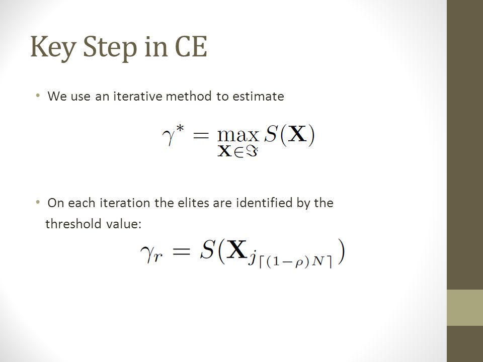 Key Step in CE We use an iterative method to estimate On each iteration the elites are identified by the threshold value:
