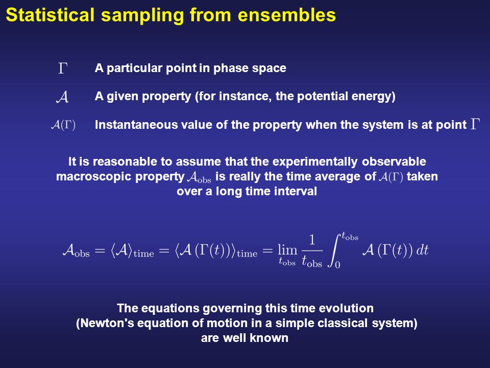Statistical sampling from ensembles The equations governing this time evolution (Newton s equation of motion in a simple classical system) are well known But we can not hope to extend the integration of the dynamical equations: -For a truly macroscopic number 10 23 -To infinite time We might be satisfied to average over: -A system of the order of thousand of atoms (length and size scale) -Over a long but finite time (time scale) That is what we do in MD simulations: The equations of motion is solved step by step a large number of steps