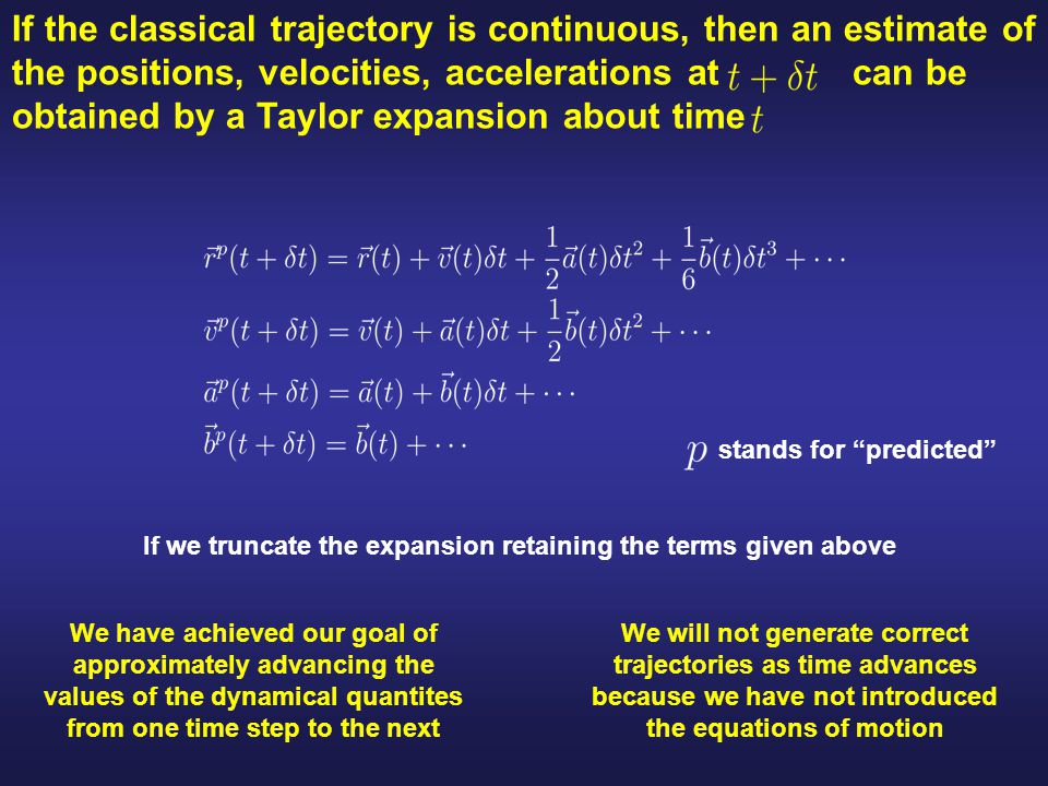 If the classical trajectory is continuous, then an estimate of the positions, velocities, accelerations at can be obtained by a Taylor expansion about time stands for predicted If we truncate the expansion retaining the terms given above We have achieved our goal of approximately advancing the values of the dynamical quantites from one time step to the next We will not generate correct trajectories as time advances because we have not introduced the equations of motion