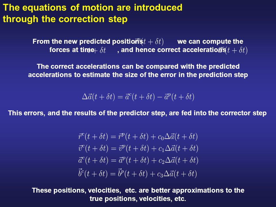 The equations of motion are introduced through the correction step From the new predicted positions we can compute the forces at time, and hence correct accelerations The correct accelerations can be compared with the predicted accelerations to estimate the size of the error in the prediction step This errors, and the results of the predictor step, are fed into the corrector step These positions, velocities, etc.