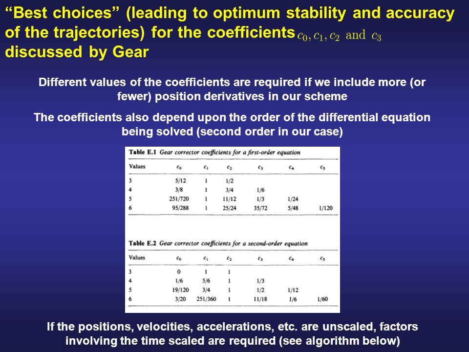 Best choices (leading to optimum stability and accuracy of the trajectories) for the coefficients discussed by Gear Different values of the coefficients are required if we include more (or fewer) position derivatives in our scheme The coefficients also depend upon the order of the differential equation being solved (second order in our case) If the positions, velocities, accelerations, etc.