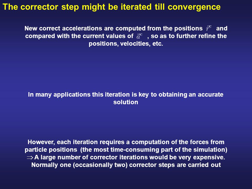 The corrector step might be iterated till convergence However, each iteration requires a computation of the forces from particle positions (the most time-consuming part of the simulation)  A large number of corrector iterations would be very expensive.