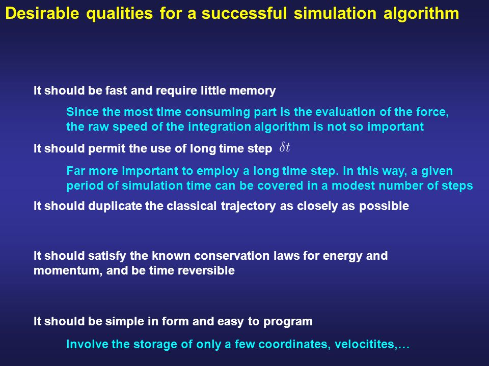 Desirable qualities for a successful simulation algorithm It should be fast and require little memory It should permit the use of long time step It should duplicate the classical trajectory as closely as possible It should satisfy the known conservation laws for energy and momentum, and be time reversible It should be simple in form and easy to program Since the most time consuming part is the evaluation of the force, the raw speed of the integration algorithm is not so important Far more important to employ a long time step.
