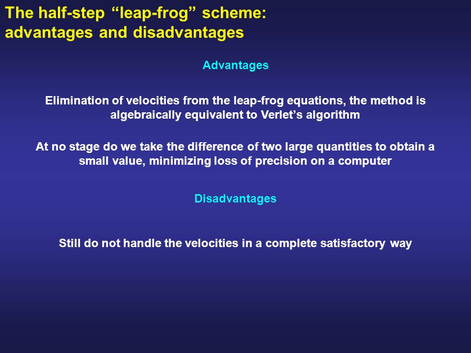 The half-step leap-frog scheme: advantages and disadvantages At no stage do we take the difference of two large quantities to obtain a small value, minimizing loss of precision on a computer Elimination of velocities from the leap-frog equations, the method is algebraically equivalent to Verlet's algorithm Advantages Disadvantages Still do not handle the velocities in a complete satisfactory way