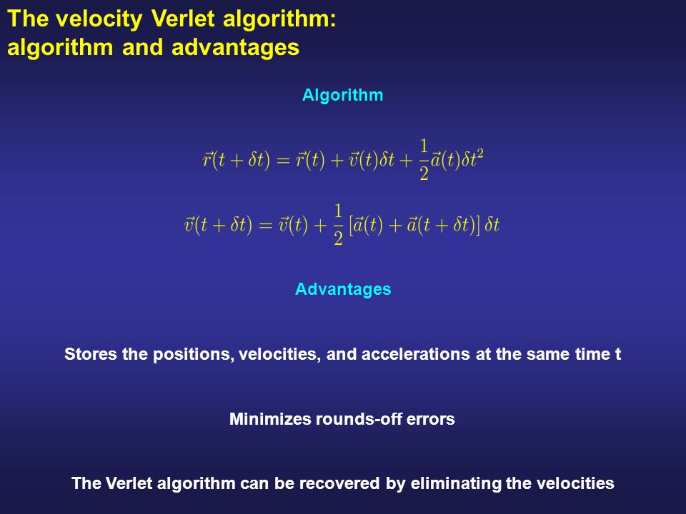 The velocity Verlet algorithm: algorithm and advantages Minimizes rounds-off errors Stores the positions, velocities, and accelerations at the same time t Advantages The Verlet algorithm can be recovered by eliminating the velocities Algorithm