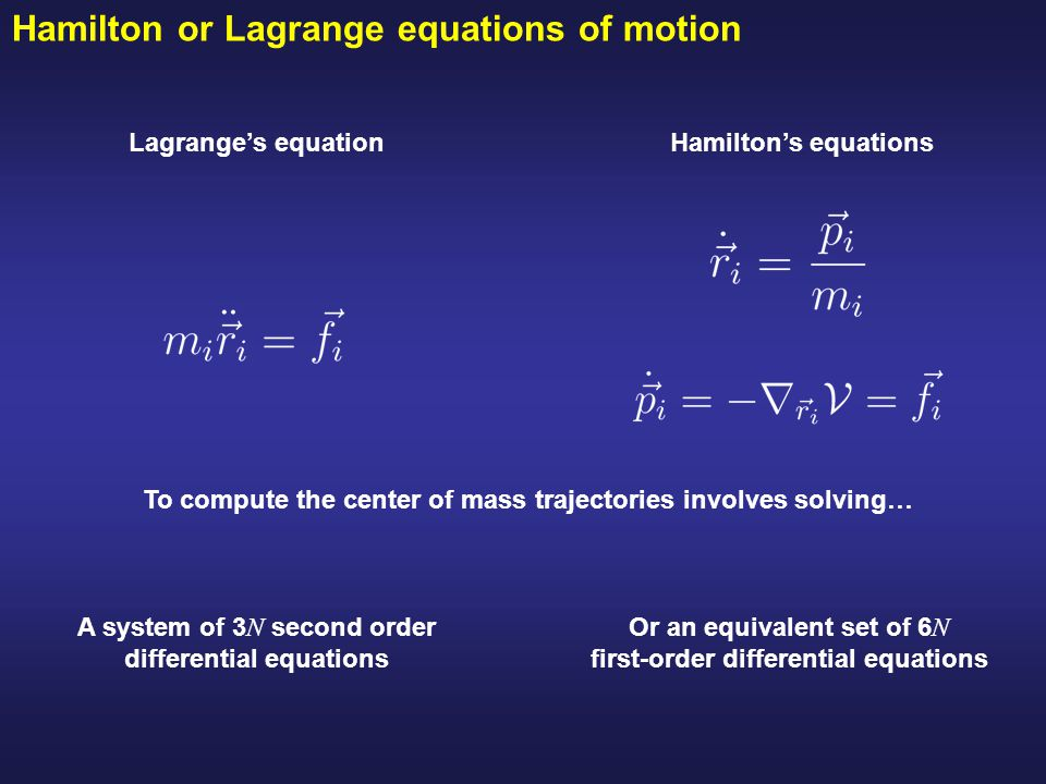 Hamilton or Lagrange equations of motion Hamilton's equationsLagrange's equation To compute the center of mass trajectories involves solving… A system of 3 N second order differential equations Or an equivalent set of 6 N first-order differential equations