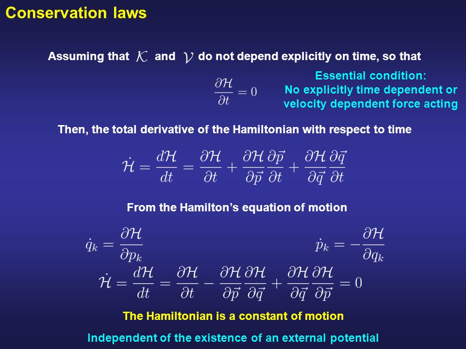 Conservation laws Assuming that and do not depend explicitly on time, so that Then, the total derivative of the Hamiltonian with respect to time From the Hamilton's equation of motion The Hamiltonian is a constant of motion Independent of the existence of an external potential Essential condition: No explicitly time dependent or velocity dependent force acting