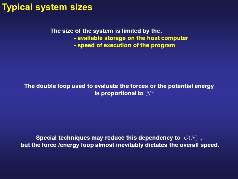 Typical system sizes The size of the system is limited by the: - available storage on the host computer - speed of execution of the program Special techniques may reduce this dependency to, but the force /energy loop almost inevitably dictates the overall speed.
