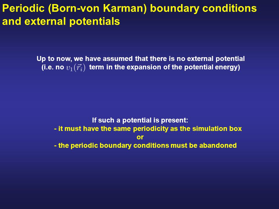 Periodic (Born-von Karman) boundary conditions and external potentials If such a potential is present: - it must have the same periodicity as the simulation box or - the periodic boundary conditions must be abandoned Up to now, we have assumed that there is no external potential (i.e.