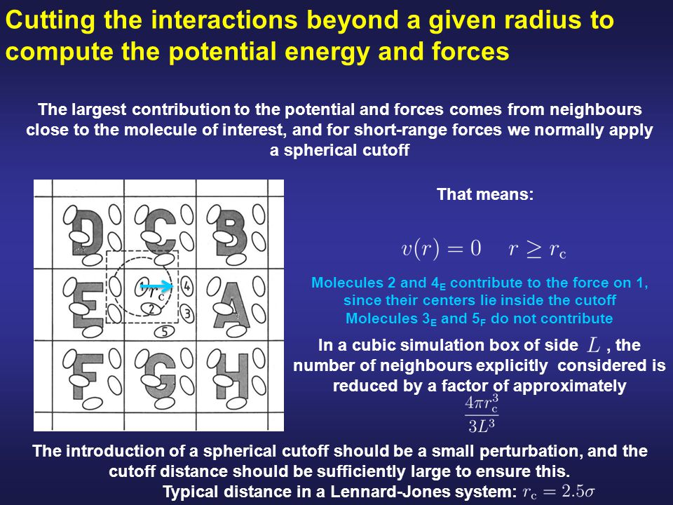 Cutting the interactions beyond a given radius to compute the potential energy and forces The largest contribution to the potential and forces comes from neighbours close to the molecule of interest, and for short-range forces we normally apply a spherical cutoff Molecules 2 and 4 E contribute to the force on 1, since their centers lie inside the cutoff Molecules 3 E and 5 F do not contribute That means: In a cubic simulation box of side, the number of neighbours explicitly considered is reduced by a factor of approximately The introduction of a spherical cutoff should be a small perturbation, and the cutoff distance should be sufficiently large to ensure this.