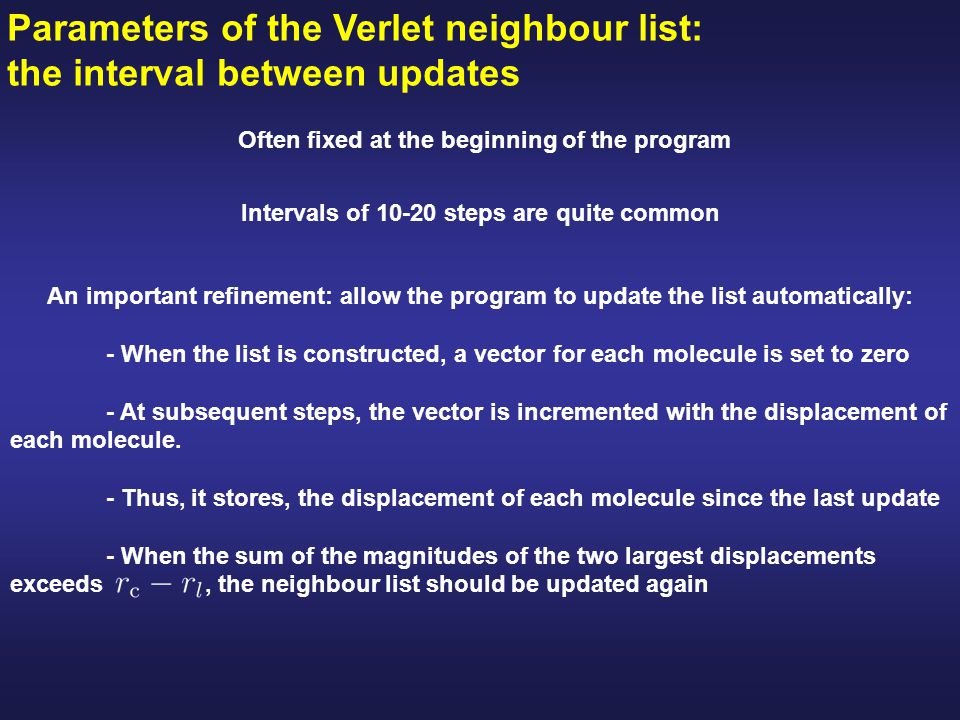 Parameters of the Verlet neighbour list: the interval between updates Intervals of 10-20 steps are quite common Often fixed at the beginning of the program An important refinement: allow the program to update the list automatically: - When the list is constructed, a vector for each molecule is set to zero - At subsequent steps, the vector is incremented with the displacement of each molecule.