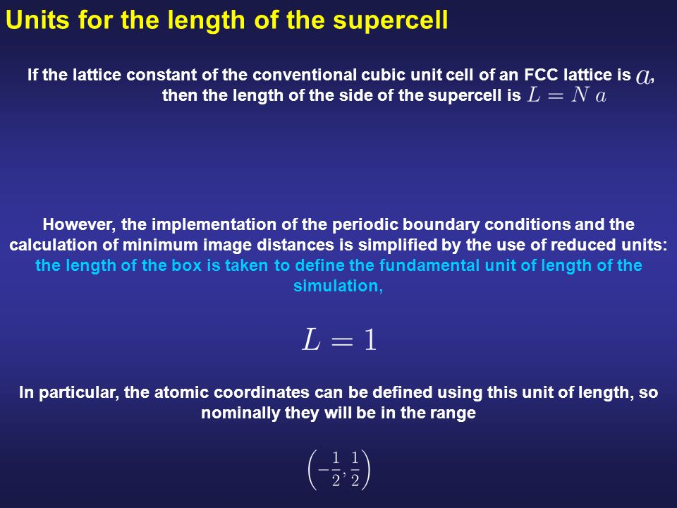 Units for the length of the supercell If the lattice constant of the conventional cubic unit cell of an FCC lattice is, then the length of the side of the supercell is However, the implementation of the periodic boundary conditions and the calculation of minimum image distances is simplified by the use of reduced units: the length of the box is taken to define the fundamental unit of length of the simulation, In particular, the atomic coordinates can be defined using this unit of length, so nominally they will be in the range