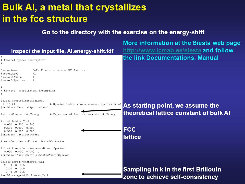 Bulk Al, a metal that crystallizes in the fcc structure Go to the directory with the exercise on the energy-shift Inspect the input file, Al.energy-shift.fdf More information at the Siesta web page http://www.icmab.es/siesta and follow the link Documentations, Manual http://www.icmab.es/siesta As starting point, we assume the theoretical lattice constant of bulk Al FCC lattice Sampling in k in the first Brillouin zone to achieve self-consistency