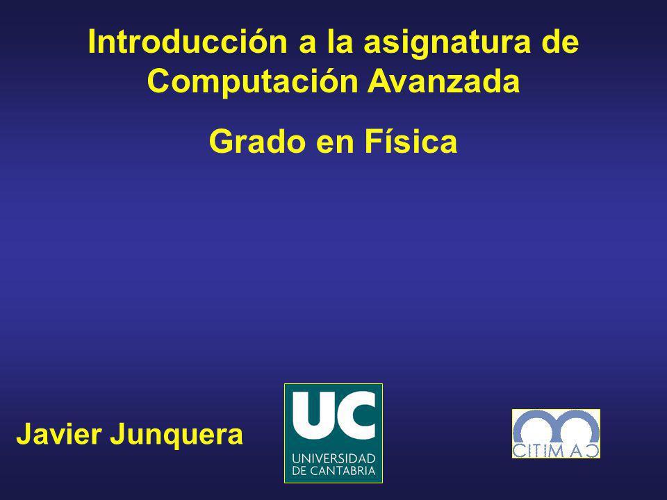 Javier Junquera Introducción a la asignatura de Computación Avanzada Grado en Física