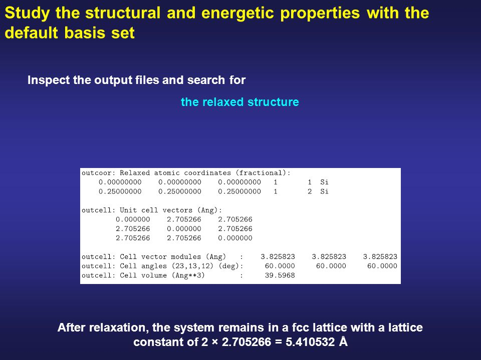 Study the structural and energetic properties with the default basis set Inspect the output files and search for the relaxed structure After relaxation, the system remains in a fcc lattice with a lattice constant of 2 × 2.705266 = 5.410532 Å