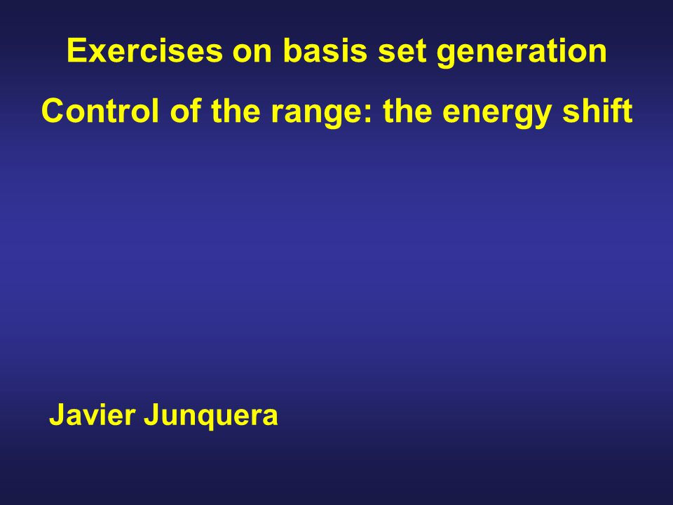Javier Junquera Exercises on basis set generation Control of the range: the energy shift