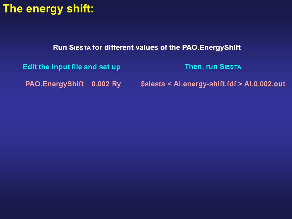 The energy shift: Run S IESTA for different values of the PAO.EnergyShift PAO.EnergyShift 0.002 Ry Edit the input file and set up Then, run S IESTA $s