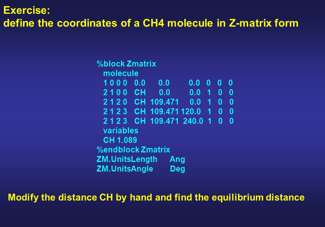 Exercise: define the coordinates of a CH4 molecule in Z-matrix form %block Zmatrix molecule 1 0 0 0 0.0 0.0 0.0 0 0 0 2 1 0 0 CH 0.0 0.0 1 0 0 2 1 2 0 CH 109.471 0.0 1 0 0 2 1 2 3 CH 109.471 120.0 1 0 0 2 1 2 3 CH 109.471 240.0 1 0 0 variables CH 1.089 %endblock Zmatrix ZM.UnitsLength Ang ZM.UnitsAngle Deg Modify the distance CH by hand and find the equilibrium distance
