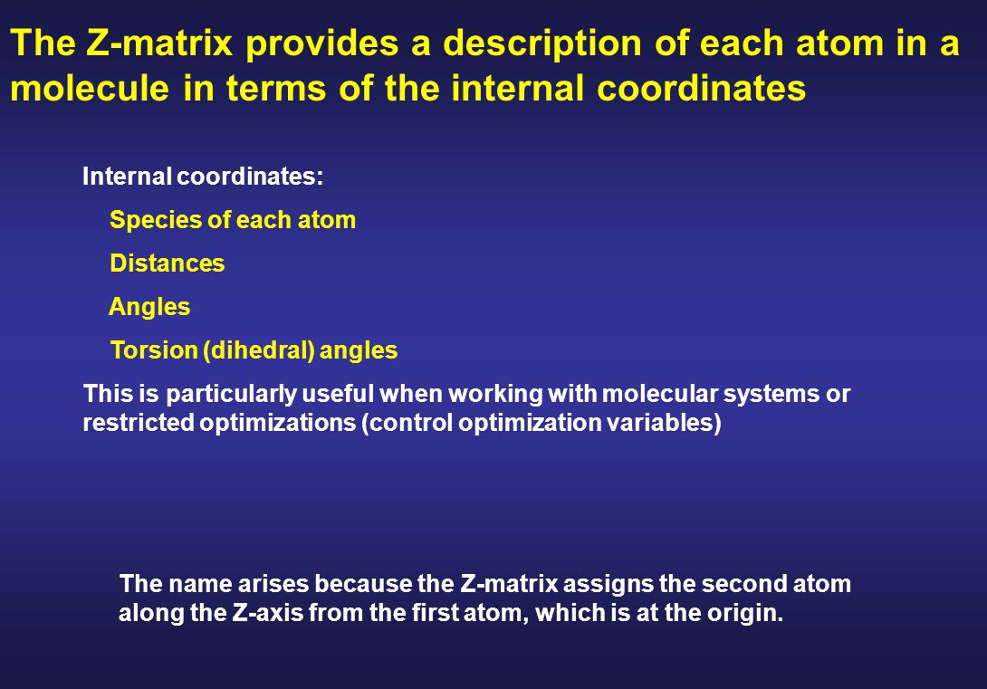 The Z-matrix provides a description of each atom in a molecule in terms of the internal coordinates Internal coordinates: Species of each atom Distances Angles Torsion (dihedral) angles This is particularly useful when working with molecular systems or restricted optimizations (control optimization variables) The name arises because the Z-matrix assigns the second atom along the Z-axis from the first atom, which is at the origin.