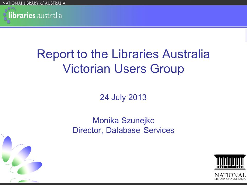 Report to the Libraries Australia Victorian Users Group 24 July 2013 Monika Szunejko Director, Database Services