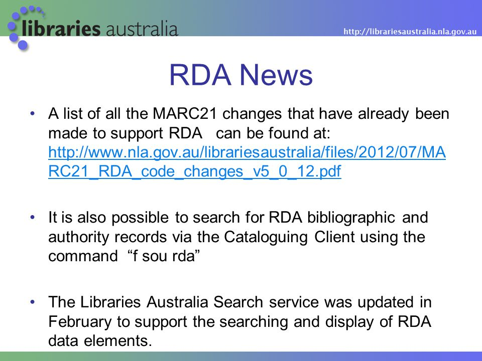 RDA News A list of all the MARC21 changes that have already been made to support RDA can be found at: http://www.nla.gov.au/librariesaustralia/files/2012/07/MA RC21_RDA_code_changes_v5_0_12.pdf http://www.nla.gov.au/librariesaustralia/files/2012/07/MA RC21_RDA_code_changes_v5_0_12.pdf It is also possible to search for RDA bibliographic and authority records via the Cataloguing Client using the command f sou rda The Libraries Australia Search service was updated in February to support the searching and display of RDA data elements.