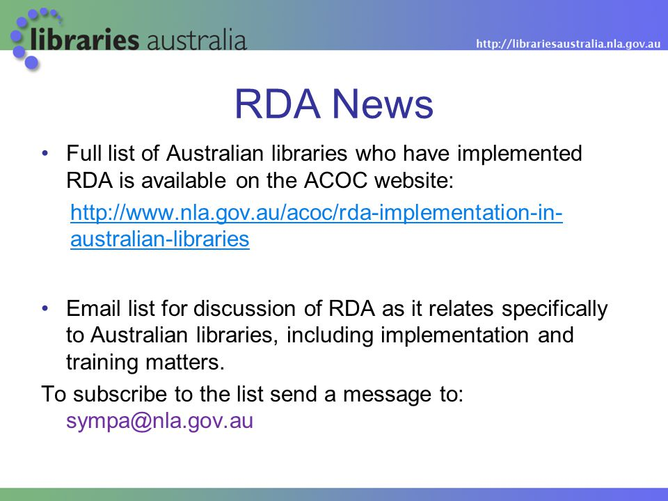 RDA News Full list of Australian libraries who have implemented RDA is available on the ACOC website: http://www.nla.gov.au/acoc/rda-implementation-in- australian-libraries Email list for discussion of RDA as it relates specifically to Australian libraries, including implementation and training matters.
